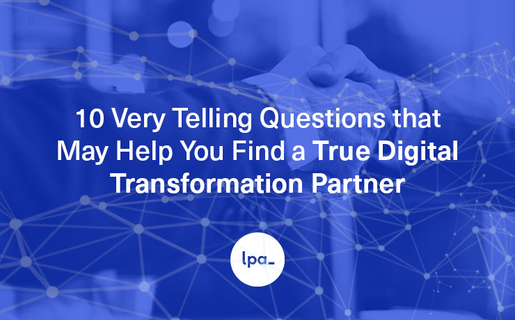 TEN Very Telling Questions that May Help You Find a True Digital Transformation Partner
